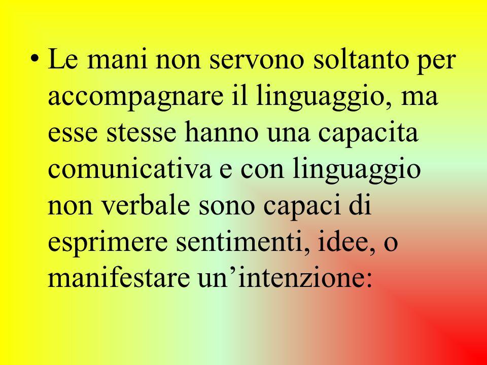 Le mani non servono soltanto per accompagnare il linguaggio, ma esse stesse hanno una capacita comunicativa e con linguaggio non verbale sono capaci d