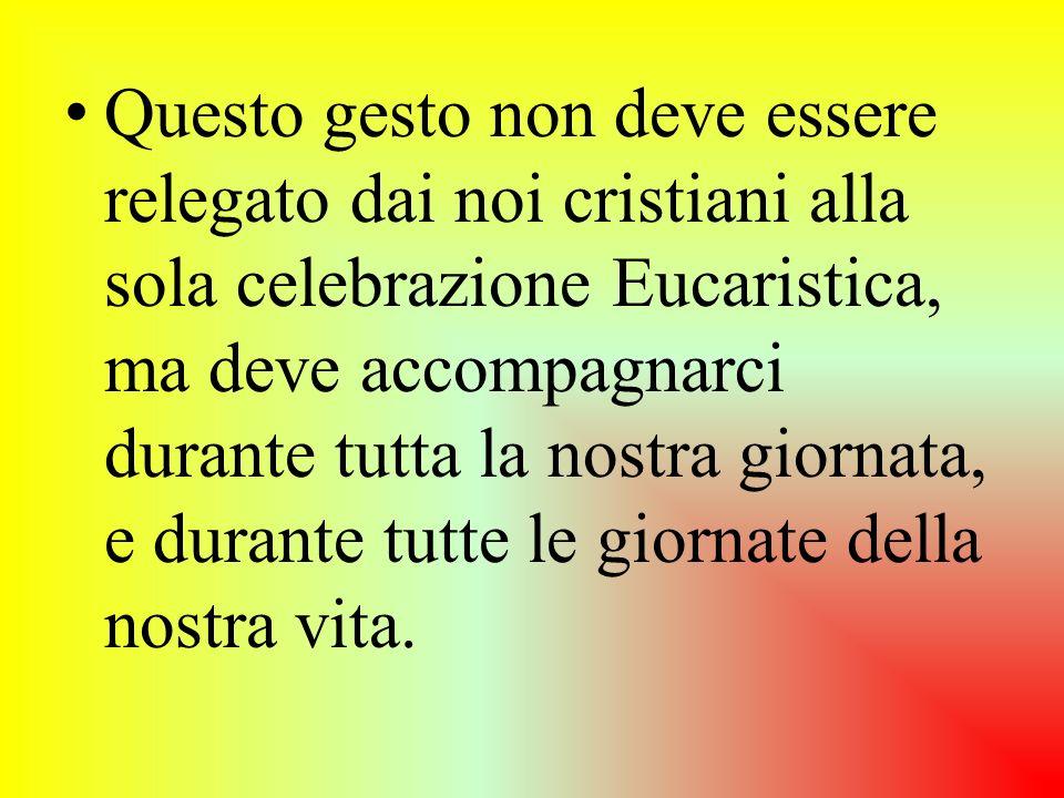 Questo gesto non deve essere relegato dai noi cristiani alla sola celebrazione Eucaristica, ma deve accompagnarci durante tutta la nostra giornata, e