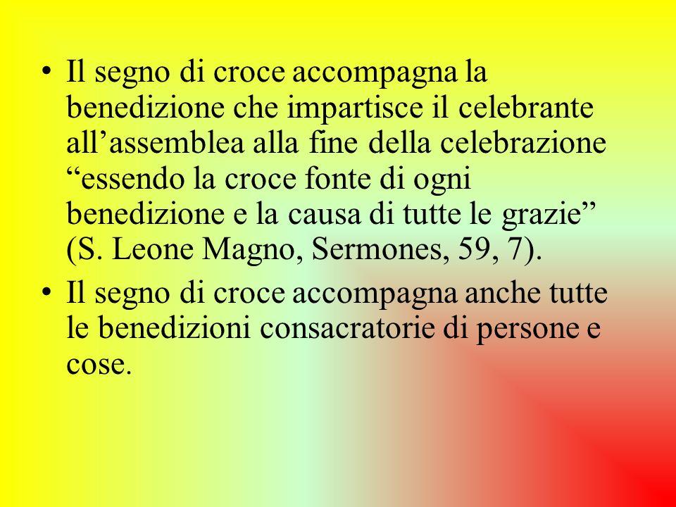 Il segno di croce accompagna la benedizione che impartisce il celebrante allassemblea alla fine della celebrazione essendo la croce fonte di ogni bene