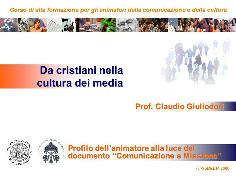 Corso di alta formazione per gli animatori della comunicazione e dellacultura Corso di alta formazione per gli animatori della comunicazione e della cultura Da cristiani nella cultura dei media © ProMEDIA 2000 Prof.