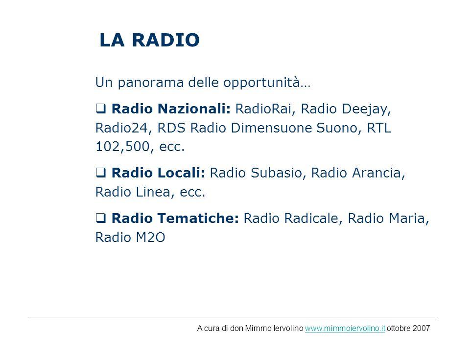 LA RADIO Un panorama delle opportunità… Radio Nazionali: RadioRai, Radio Deejay, Radio24, RDS Radio Dimensuone Suono, RTL 102,500, ecc.
