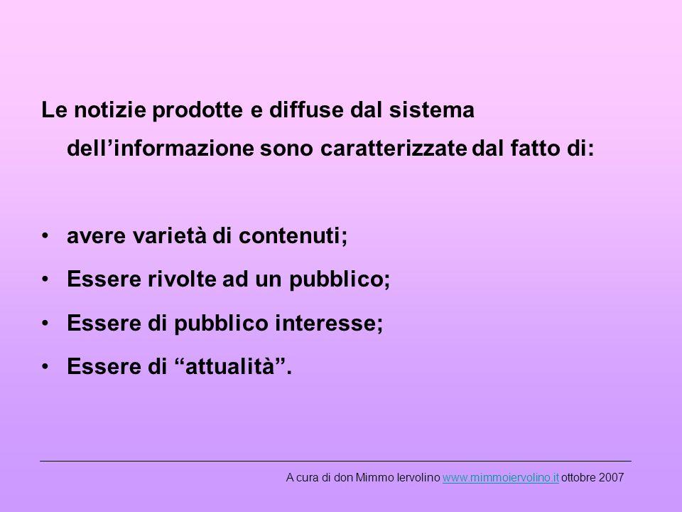 Le notizie prodotte e diffuse dal sistema dellinformazione sono caratterizzate dal fatto di: avere varietà di contenuti; Essere rivolte ad un pubblico; Essere di pubblico interesse; Essere di attualità.