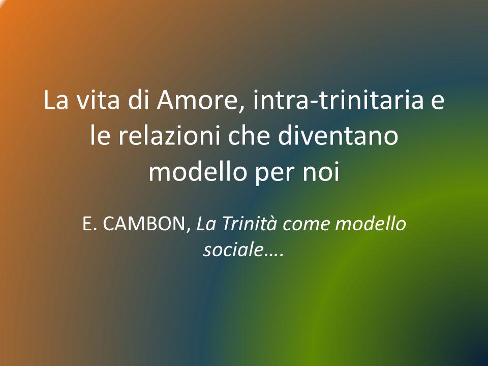 La vita di Amore, intra-trinitaria e le relazioni che diventano modello per noi E. CAMBON, La Trinità come modello sociale….