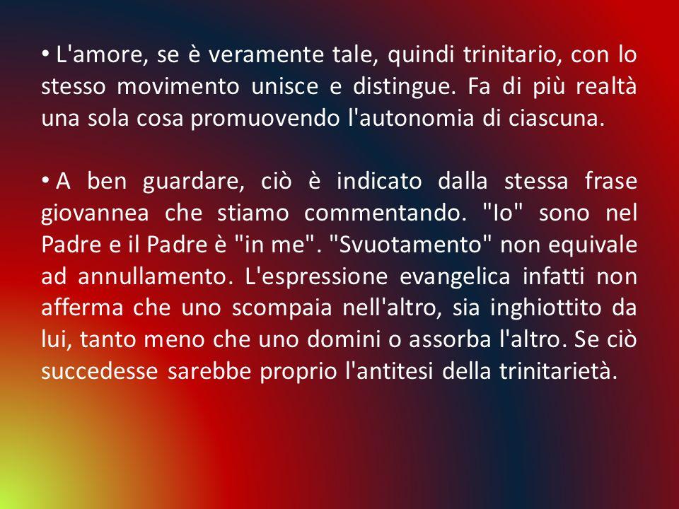 L'amore, se è veramente tale, quindi trinitario, con lo stesso movimento unisce e distingue. Fa di più realtà una sola cosa promuovendo l'autonomia di