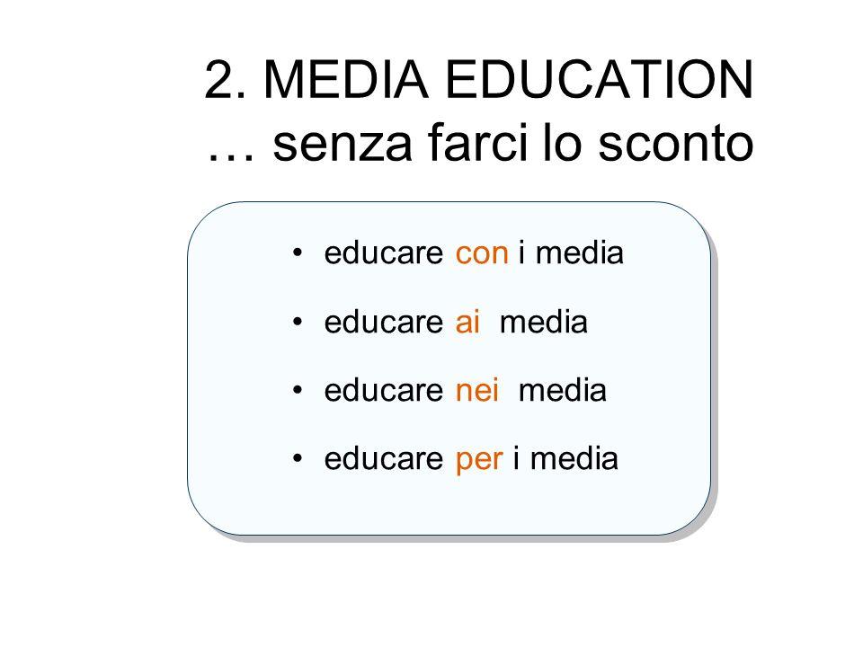 2. MEDIA EDUCATION … senza farci lo sconto educare con i media educare ai media educare nei media educare per i media