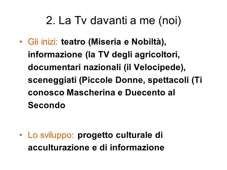 2. La Tv davanti a me (noi) Gli inizi: teatro (Miseria e Nobiltà), informazione (la TV degli agricoltori, documentari nazionali (il Velocipede), scene