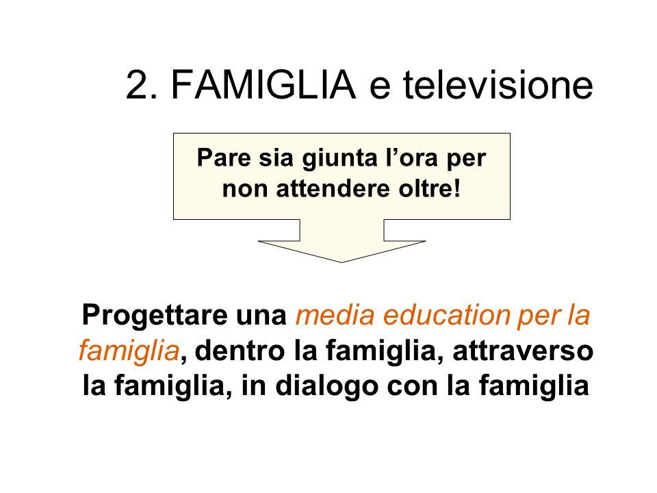 2. FAMIGLIA e televisione Pare sia giunta lora per non attendere oltre! Progettare una media education per la famiglia, dentro la famiglia, attraverso
