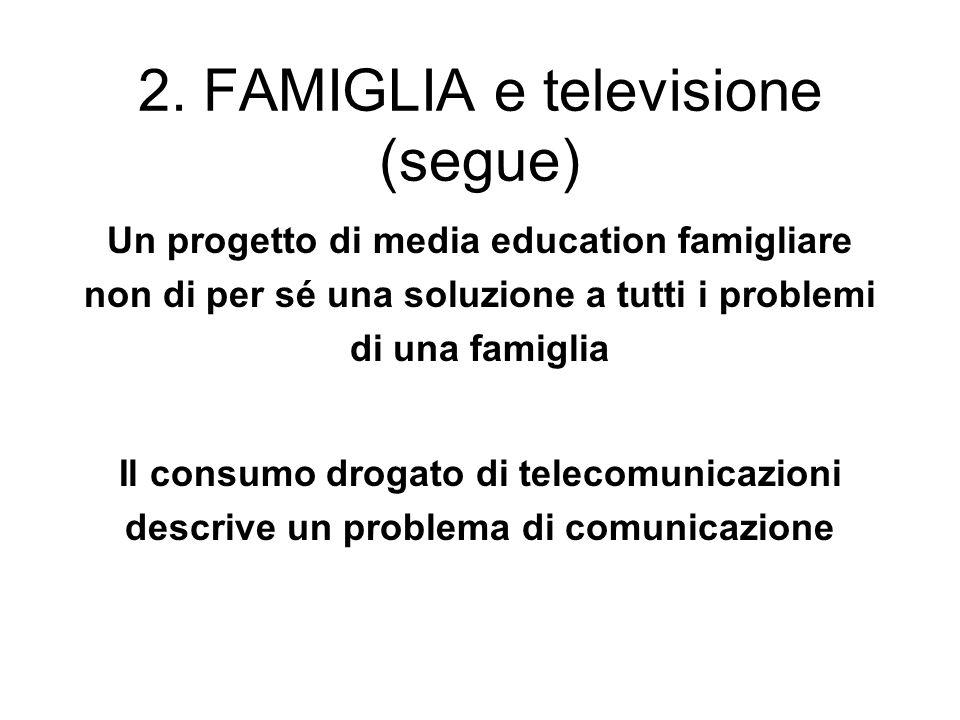 2. FAMIGLIA e televisione (segue) Un progetto di media education famigliare non di per sé una soluzione a tutti i problemi di una famiglia Il consumo