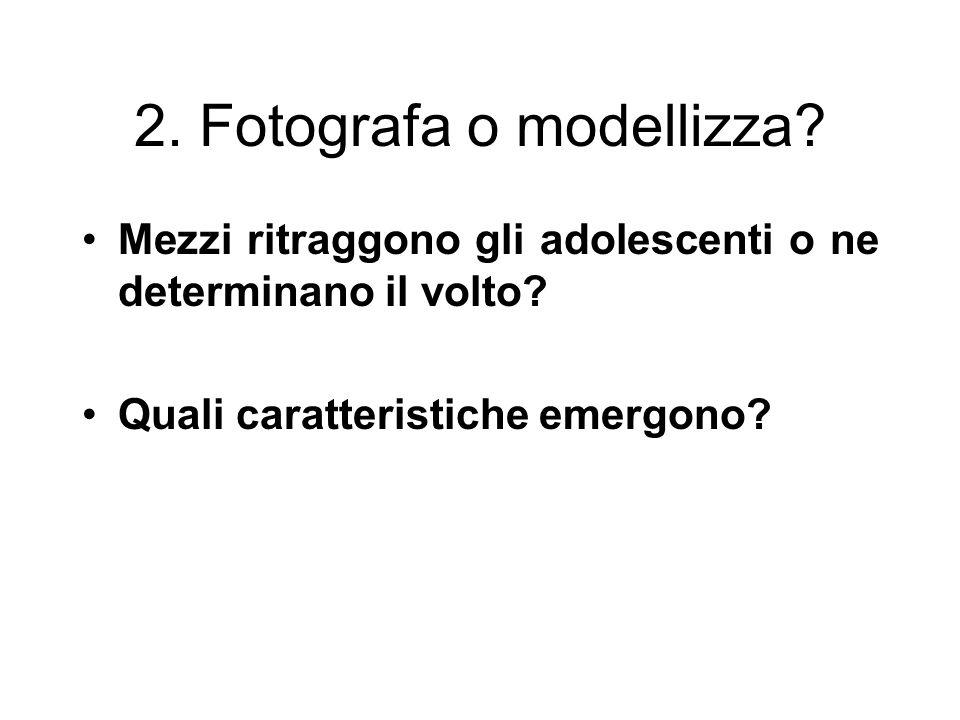 2. Fotografa o modellizza? Mezzi ritraggono gli adolescenti o ne determinano il volto? Quali caratteristiche emergono?