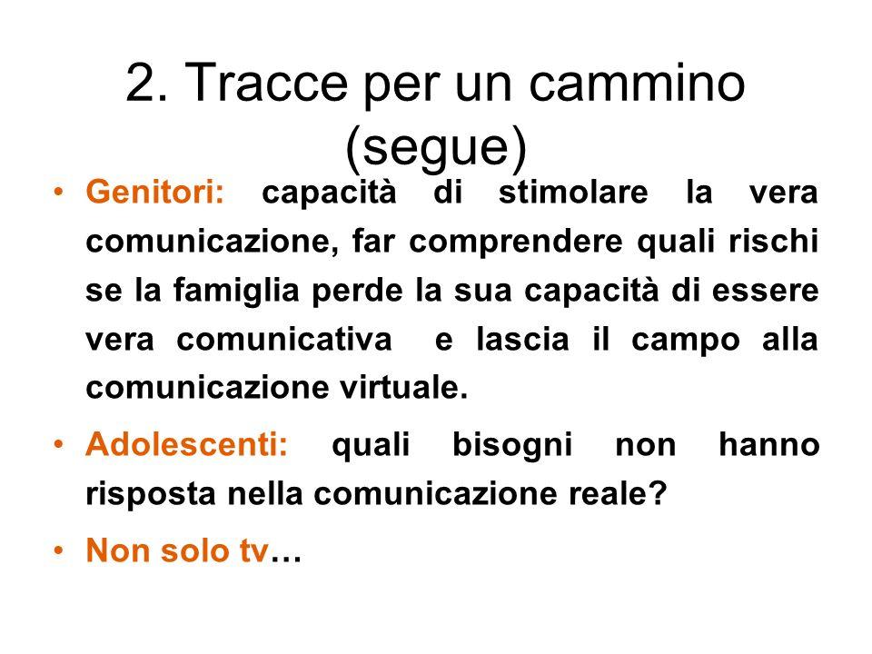 2. Tracce per un cammino (segue) Genitori: capacità di stimolare la vera comunicazione, far comprendere quali rischi se la famiglia perde la sua capac
