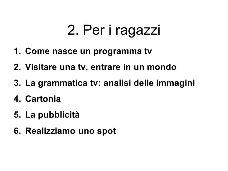 2. Per i ragazzi 1.Come nasce un programma tv 2.Visitare una tv, entrare in un mondo 3.La grammatica tv: analisi delle immagini 4.Cartonia 5.La pubbli
