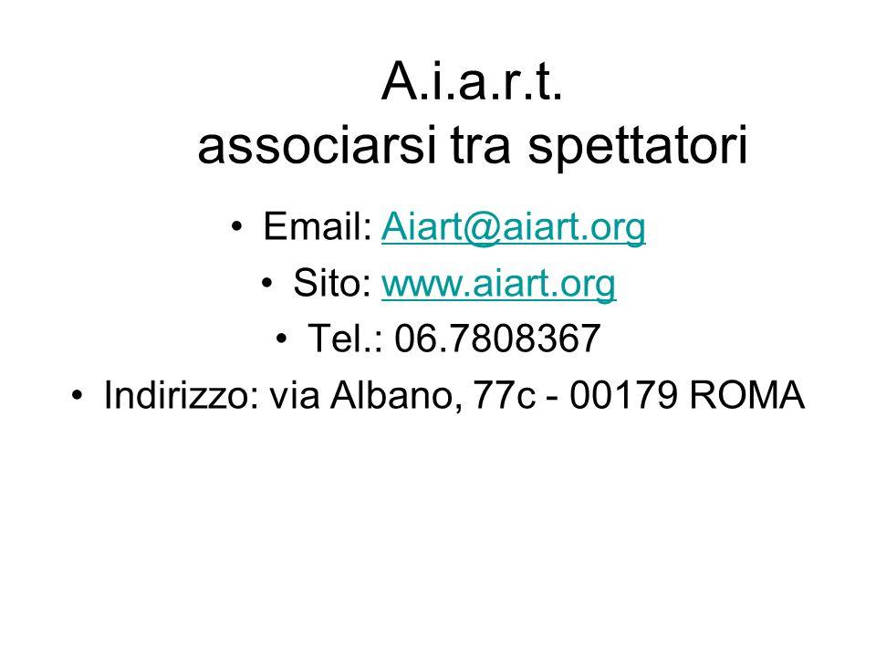 A.i.a.r.t. associarsi tra spettatori Email: Aiart@aiart.orgAiart@aiart.org Sito: www.aiart.orgwww.aiart.org Tel.: 06.7808367 Indirizzo: via Albano, 77