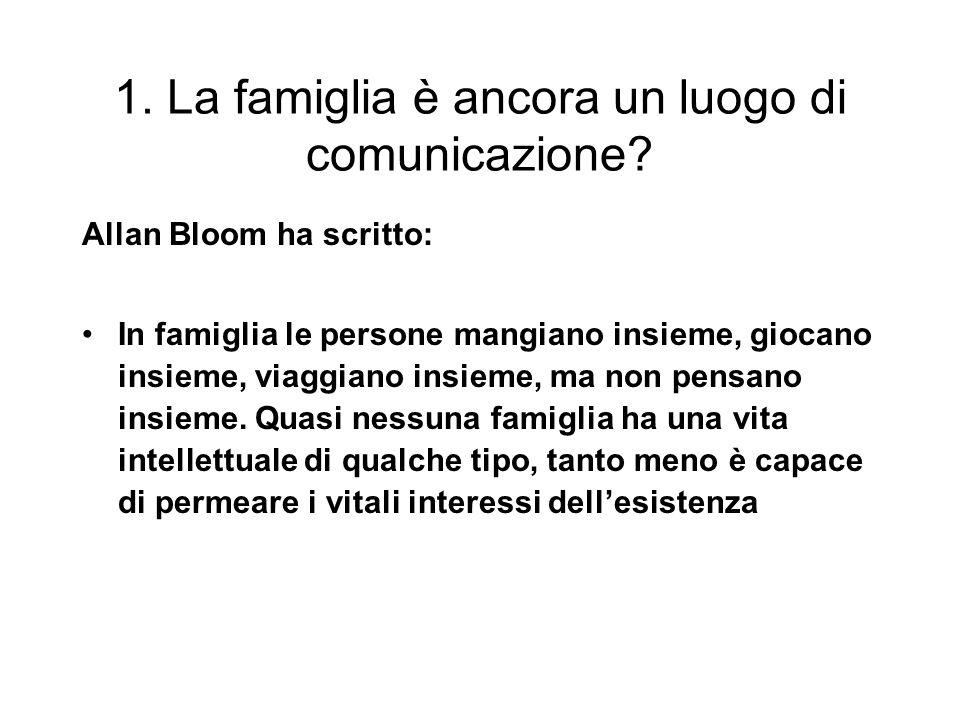 1. La famiglia è ancora un luogo di comunicazione? Allan Bloom ha scritto: In famiglia le persone mangiano insieme, giocano insieme, viaggiano insieme