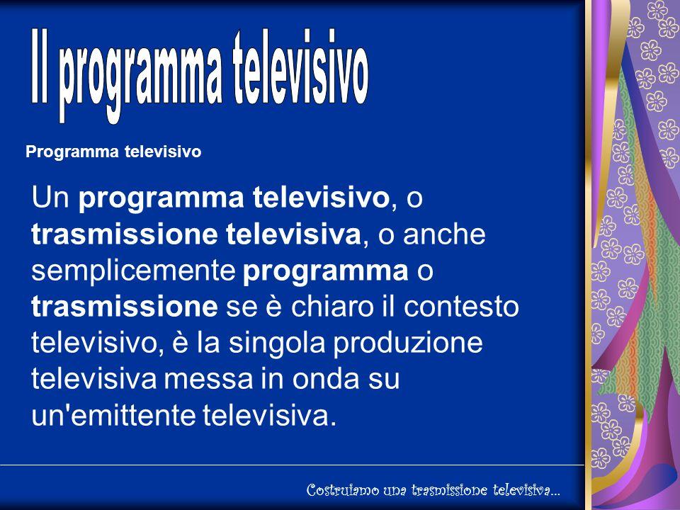 Costruiamo una trasmissione televisiva… Programma televisivo Un programma televisivo, o trasmissione televisiva, o anche semplicemente programma o trasmissione se è chiaro il contesto televisivo, è la singola produzione televisiva messa in onda su un emittente televisiva.