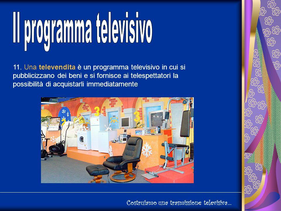 11. Una televendita è un programma televisivo in cui si pubblicizzano dei beni e si fornisce ai telespettatori la possibilità di acquistarli immediata