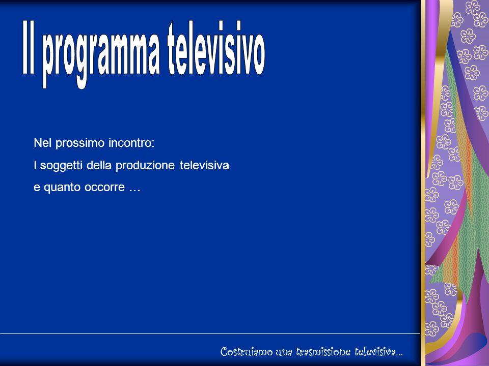 Costruiamo una trasmissione televisiva… Nel prossimo incontro: I soggetti della produzione televisiva e quanto occorre …