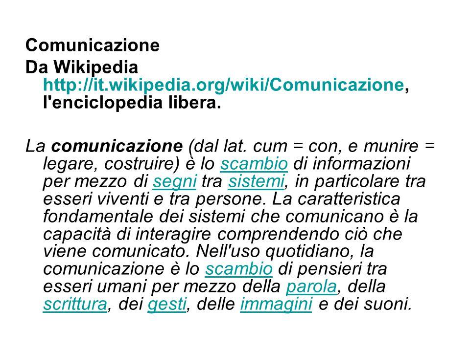 Comunicazione Da Wikipedia http://it.wikipedia.org/wiki/Comunicazione, l'enciclopedia libera. La comunicazione (dal lat. cum = con, e munire = legare,