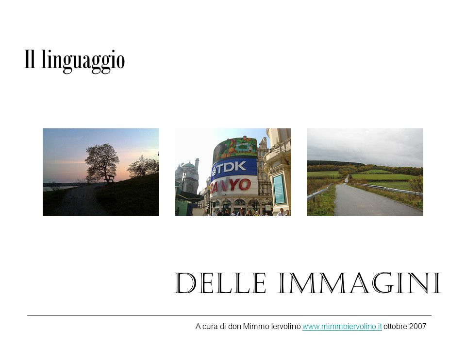 Il linguaggio delle immagini A cura di don Mimmo Iervolino www.mimmoiervolino.it ottobre 2007www.mimmoiervolino.it
