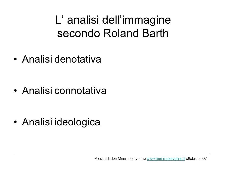 L analisi dellimmagine secondo Roland Barth Analisi denotativa Analisi connotativa Analisi ideologica A cura di don Mimmo Iervolino www.mimmoiervolino.it ottobre 2007www.mimmoiervolino.it