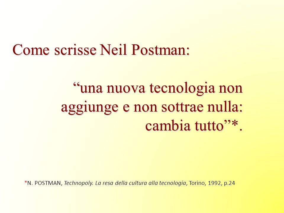 Come scrisse Neil Postman: una nuova tecnologia non aggiunge e non sottrae nulla: cambia tutto una nuova tecnologia non aggiunge e non sottrae nulla: cambia tutto*.