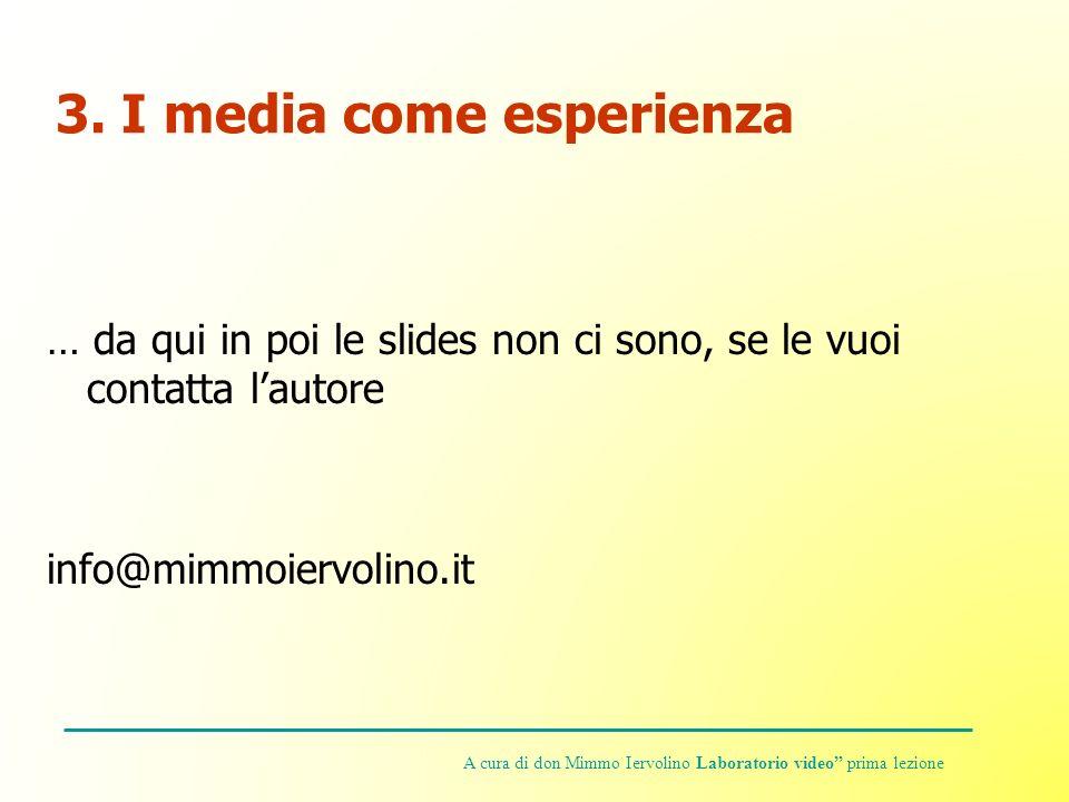 3. I media come esperienza … da qui in poi le slides non ci sono, se le vuoi contatta lautore info@mimmoiervolino.it A cura di don Mimmo Iervolino Lab