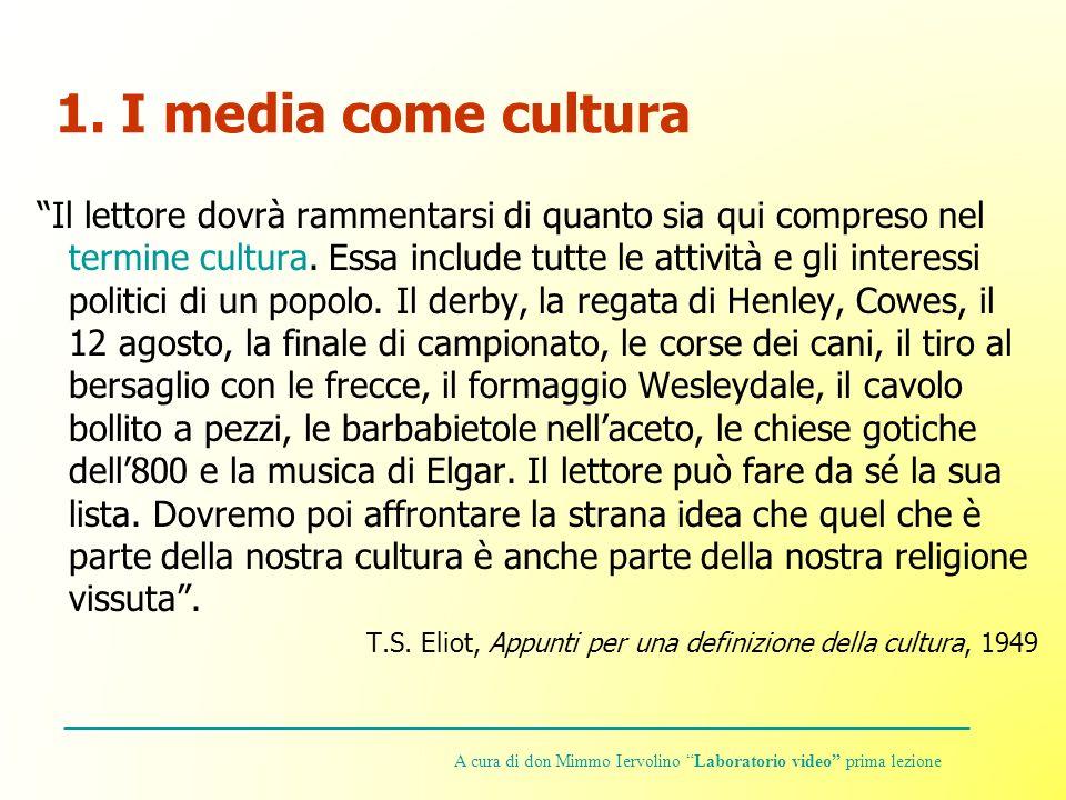 1. I media come cultura Il lettore dovrà rammentarsi di quanto sia qui compreso nel termine cultura. Essa include tutte le attività e gli interessi po