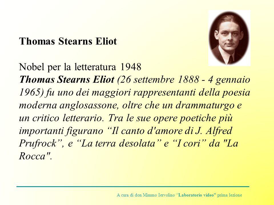 Thomas Stearns Eliot Nobel per la letteratura 1948 Thomas Stearns Eliot (26 settembre 1888 - 4 gennaio 1965) fu uno dei maggiori rappresentanti della poesia moderna anglosassone, oltre che un drammaturgo e un critico letterario.