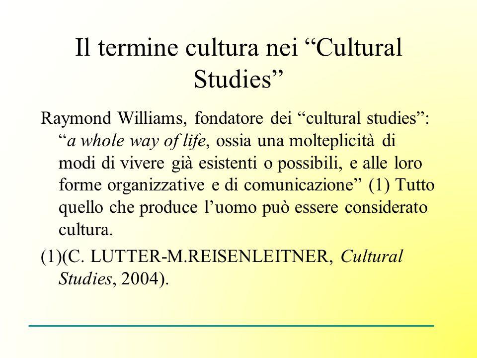 Il termine cultura nei Cultural Studies Raymond Williams, fondatore dei cultural studies:a whole way of life, ossia una molteplicità di modi di vivere già esistenti o possibili, e alle loro forme organizzative e di comunicazione (1) Tutto quello che produce luomo può essere considerato cultura.