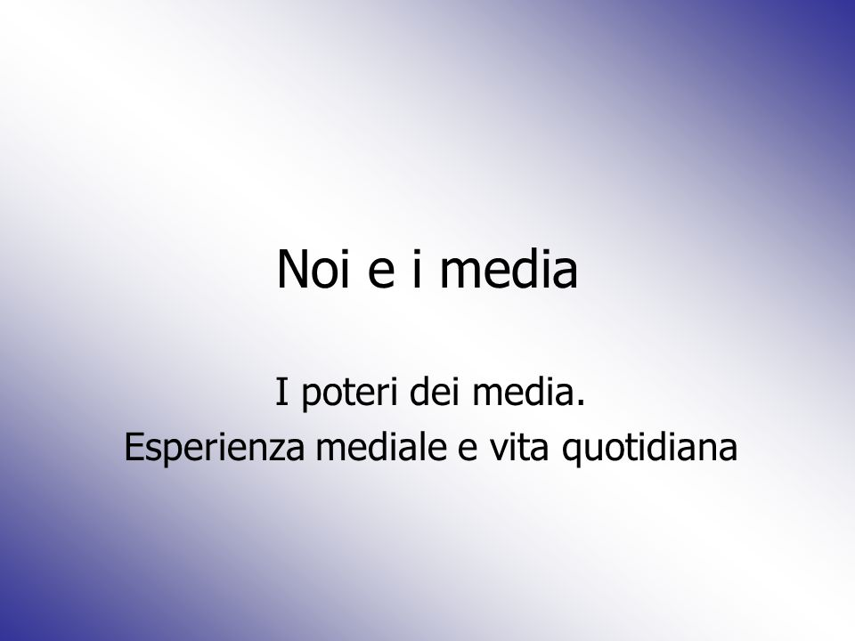 Noi e i media I poteri dei media. Esperienza mediale e vita quotidiana