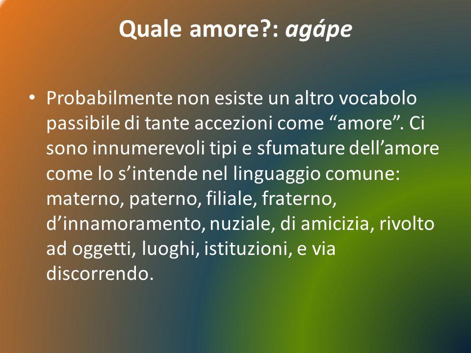 Quale amore?: agápe Probabilmente non esiste un altro vocabolo passibile di tante accezioni come amore.