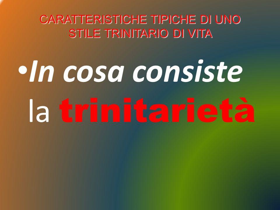 CARATTERISTICHE TIPICHE DI UNO STILE TRINITARIO DI VITA In cosa consiste la trinitarietà