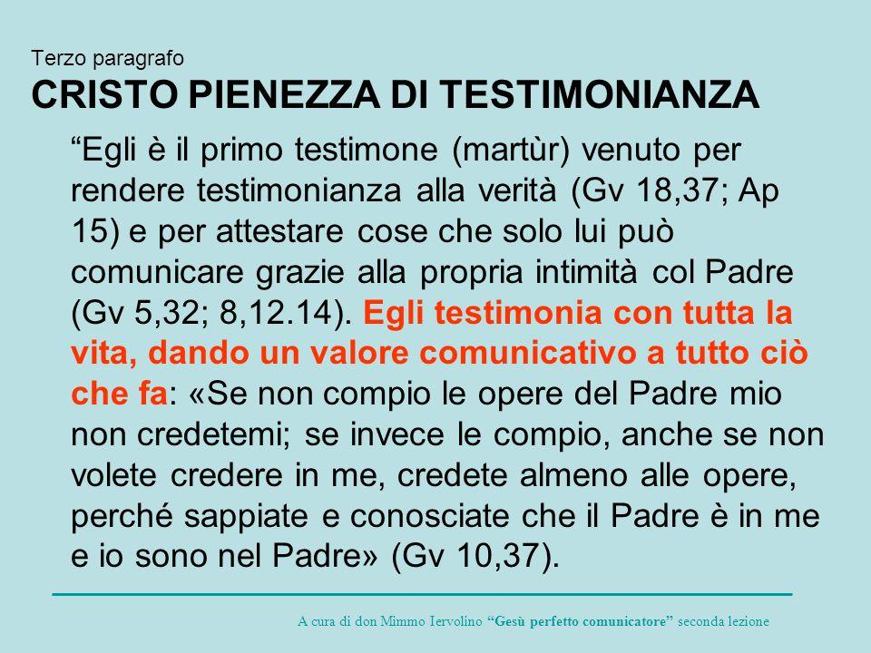 Terzo paragrafo CRISTO PIENEZZA DI TESTIMONIANZA Egli è il primo testimone (martùr) venuto per rendere testimonianza alla verità (Gv 18,37; Ap 15) e p