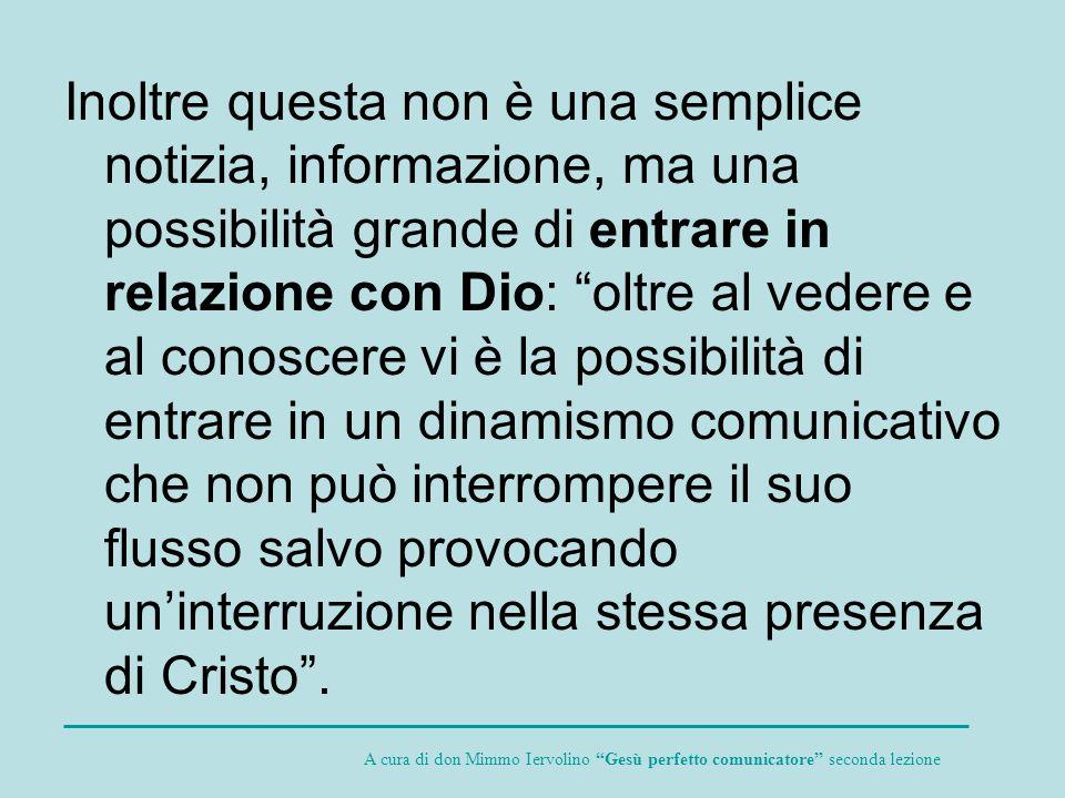 Inoltre questa non è una semplice notizia, informazione, ma una possibilità grande di entrare in relazione con Dio: oltre al vedere e al conoscere vi