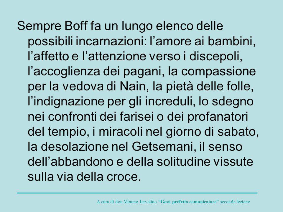 Sempre Boff fa un lungo elenco delle possibili incarnazioni: lamore ai bambini, laffetto e lattenzione verso i discepoli, laccoglienza dei pagani, la