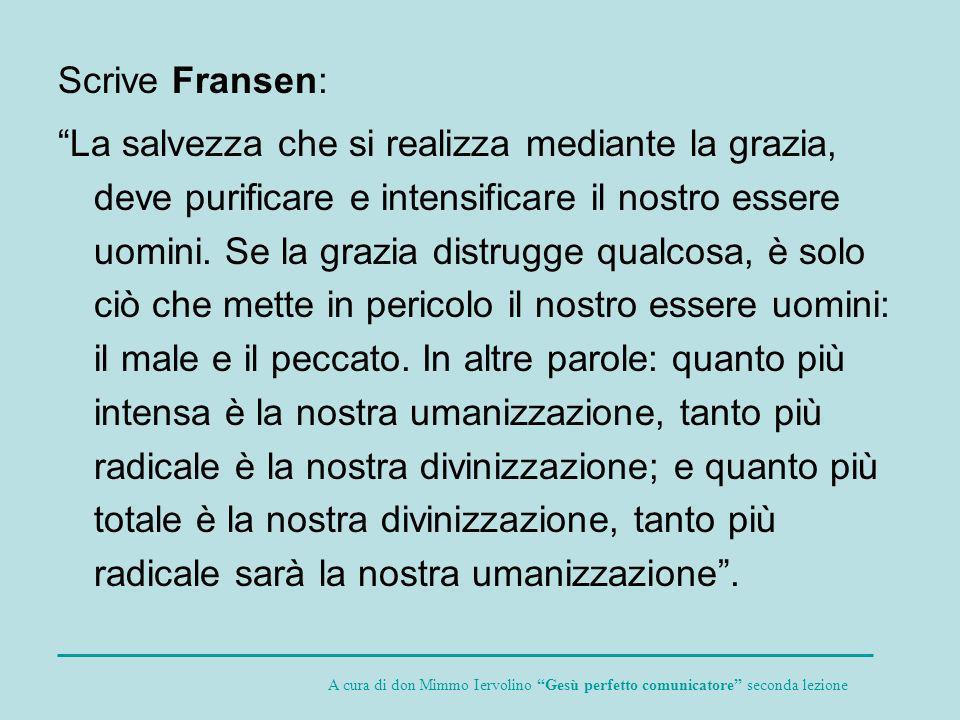 Scrive Fransen: La salvezza che si realizza mediante la grazia, deve purificare e intensificare il nostro essere uomini. Se la grazia distrugge qualco