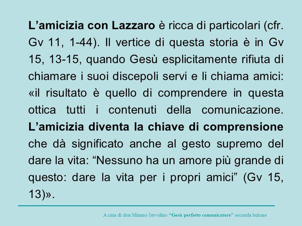 Lamicizia con Lazzaro è ricca di particolari (cfr. Gv 11, 1-44). Il vertice di questa storia è in Gv 15, 13-15, quando Gesù esplicitamente rifiuta di