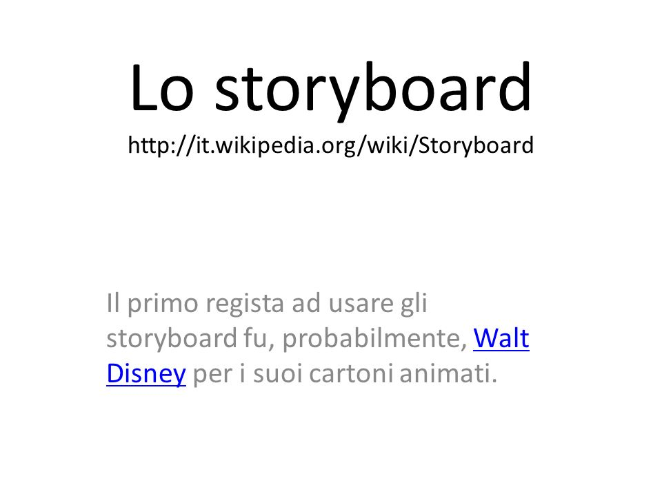 Lo storyboard http://it.wikipedia.org/wiki/Storyboard Il primo regista ad usare gli storyboard fu, probabilmente, Walt Disney per i suoi cartoni anima