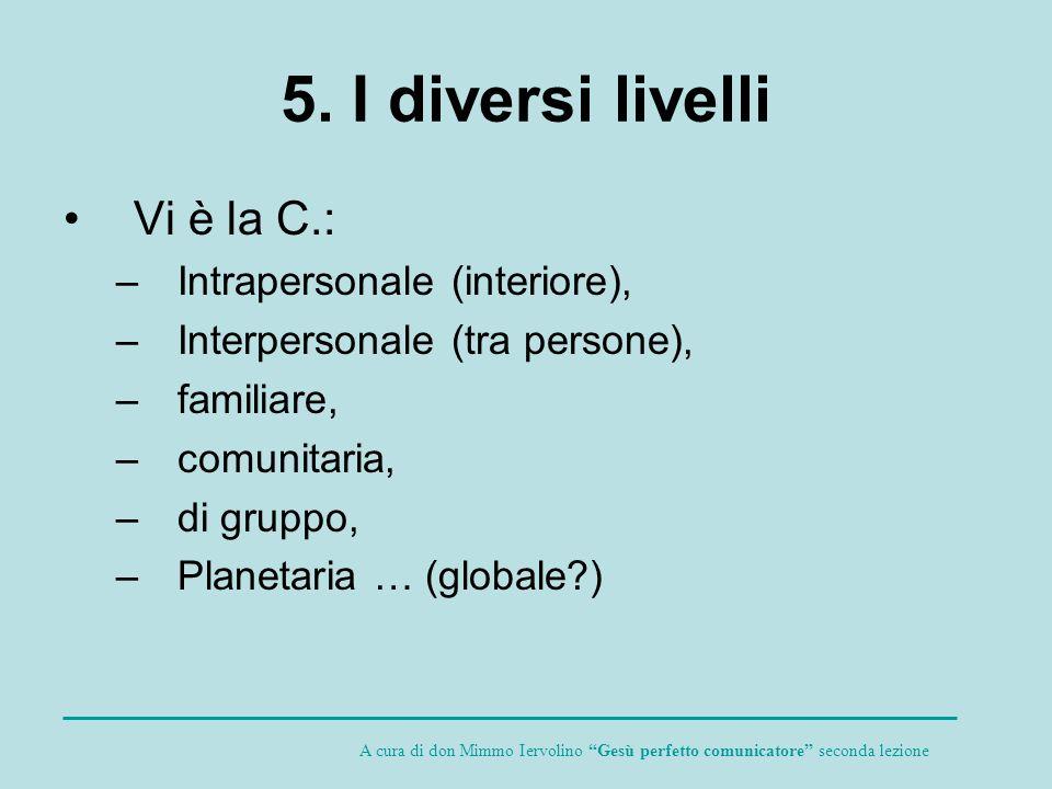 5. I diversi livelli Vi è la C.: –Intrapersonale (interiore), –Interpersonale (tra persone), –familiare, –comunitaria, –di gruppo, –Planetaria … (glob