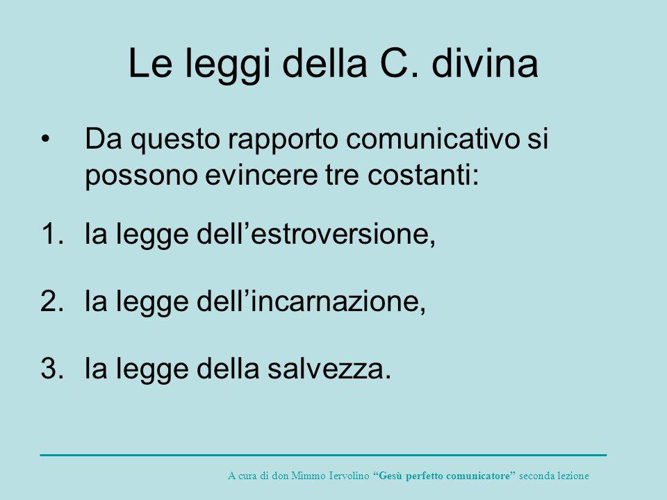 Le leggi della C. divina Da questo rapporto comunicativo si possono evincere tre costanti: 1.la legge dellestroversione, 2.la legge dellincarnazione,