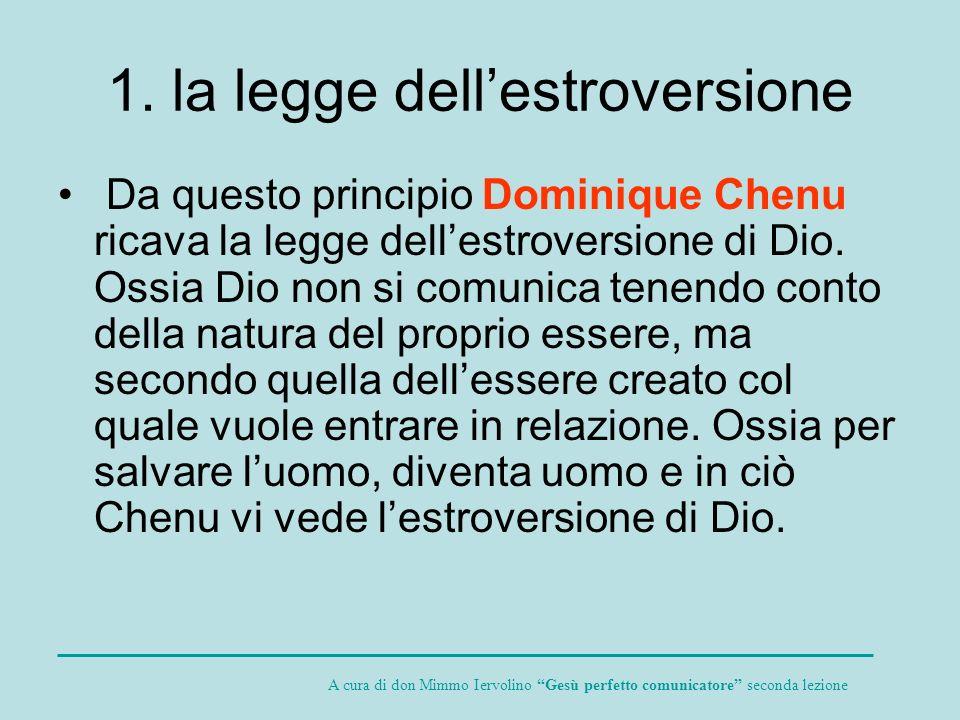 1. la legge dellestroversione Da questo principio Dominique Chenu ricava la legge dellestroversione di Dio. Ossia Dio non si comunica tenendo conto de