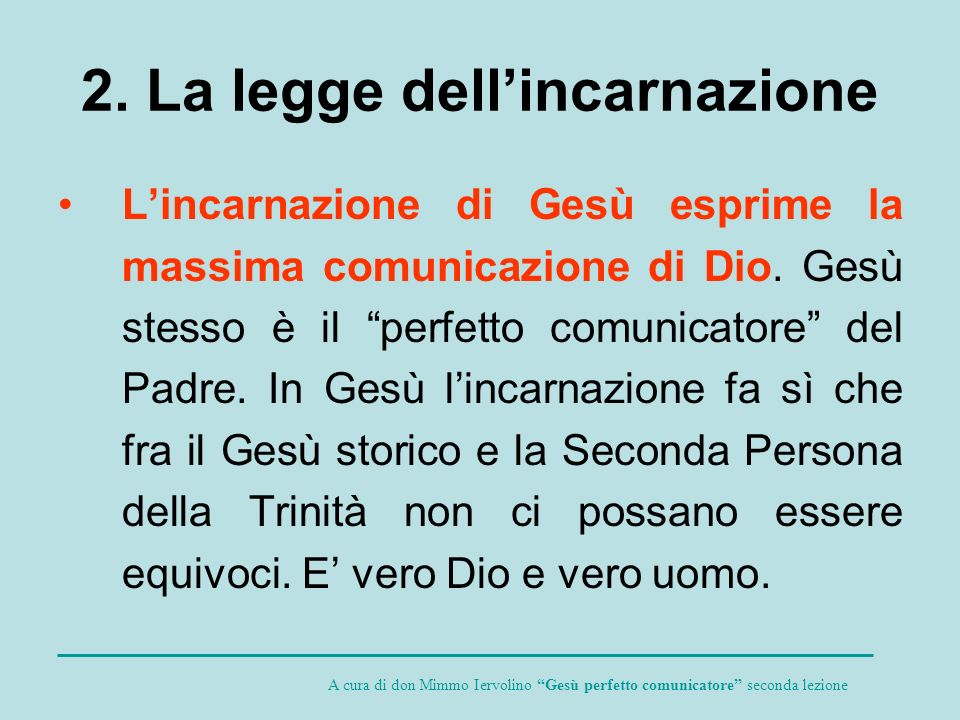 2. La legge dellincarnazione Lincarnazione di Gesù esprime la massima comunicazione di Dio. Gesù stesso è il perfetto comunicatore del Padre. In Gesù