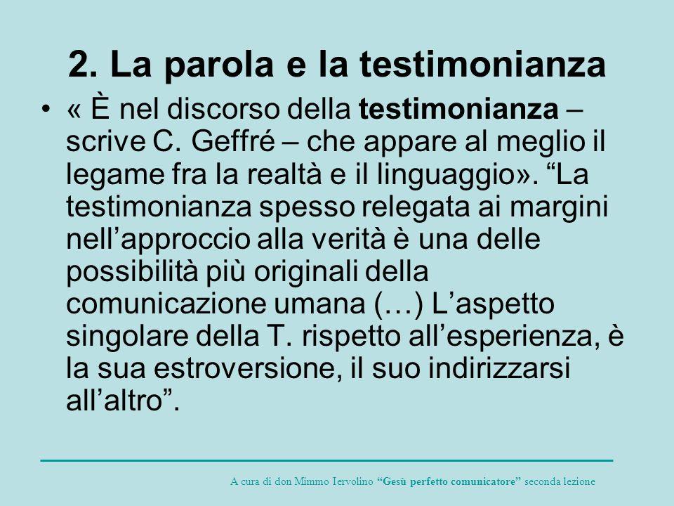 2. La parola e la testimonianza « È nel discorso della testimonianza – scrive C. Geffré – che appare al meglio il legame fra la realtà e il linguaggio