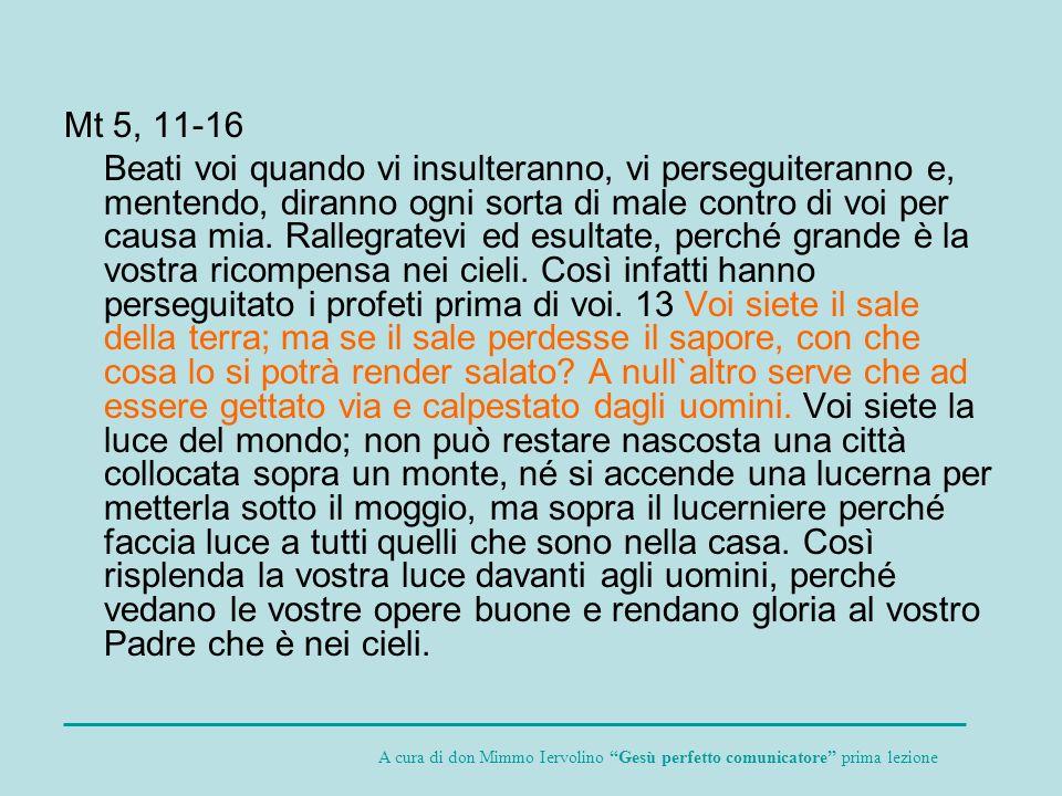 Mt 5, 11-16 Beati voi quando vi insulteranno, vi perseguiteranno e, mentendo, diranno ogni sorta di male contro di voi per causa mia. Rallegratevi ed