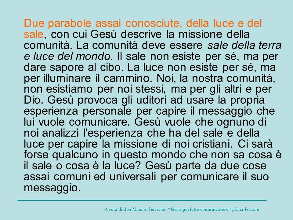 Due parabole assai conosciute, della luce e del sale, con cui Gesù descrive la missione della comunità. La comunità deve essere sale della terra e luc