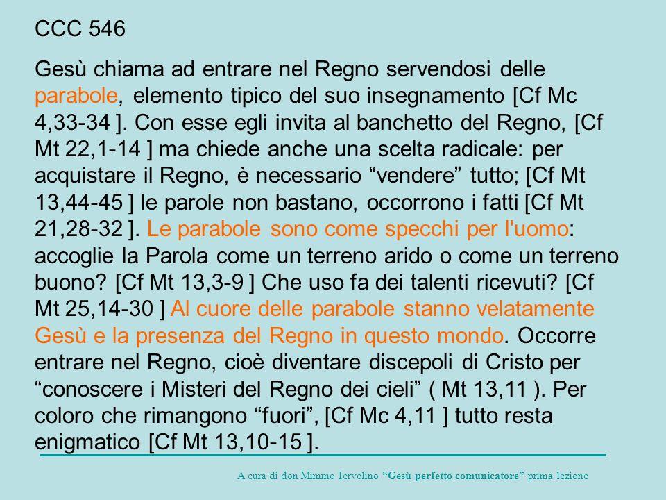 CCC 546 Gesù chiama ad entrare nel Regno servendosi delle parabole, elemento tipico del suo insegnamento [Cf Mc 4,33-34 ]. Con esse egli invita al ban