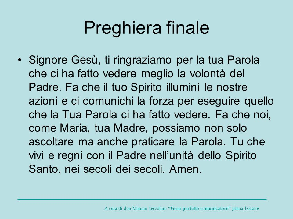 Preghiera finale Signore Gesù, ti ringraziamo per la tua Parola che ci ha fatto vedere meglio la volontà del Padre. Fa che il tuo Spirito illumini le