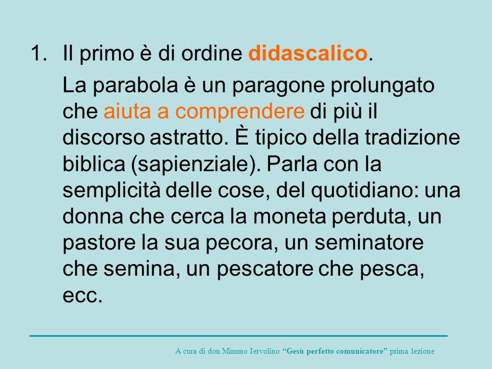 1.Il primo è di ordine didascalico. La parabola è un paragone prolungato che aiuta a comprendere di più il discorso astratto. È tipico della tradizion