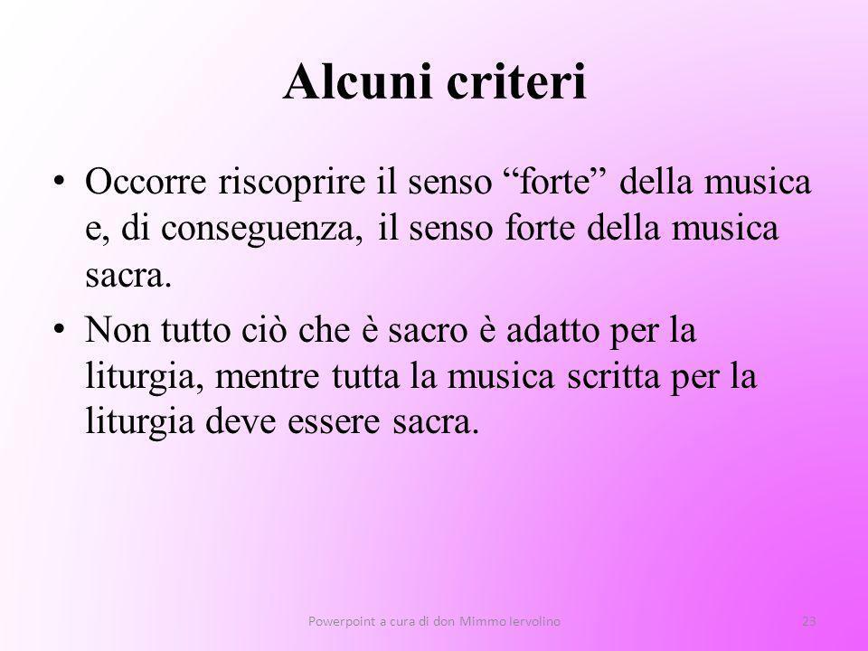 Alcuni criteri Occorre riscoprire il senso forte della musica e, di conseguenza, il senso forte della musica sacra. Non tutto ciò che è sacro è adatto
