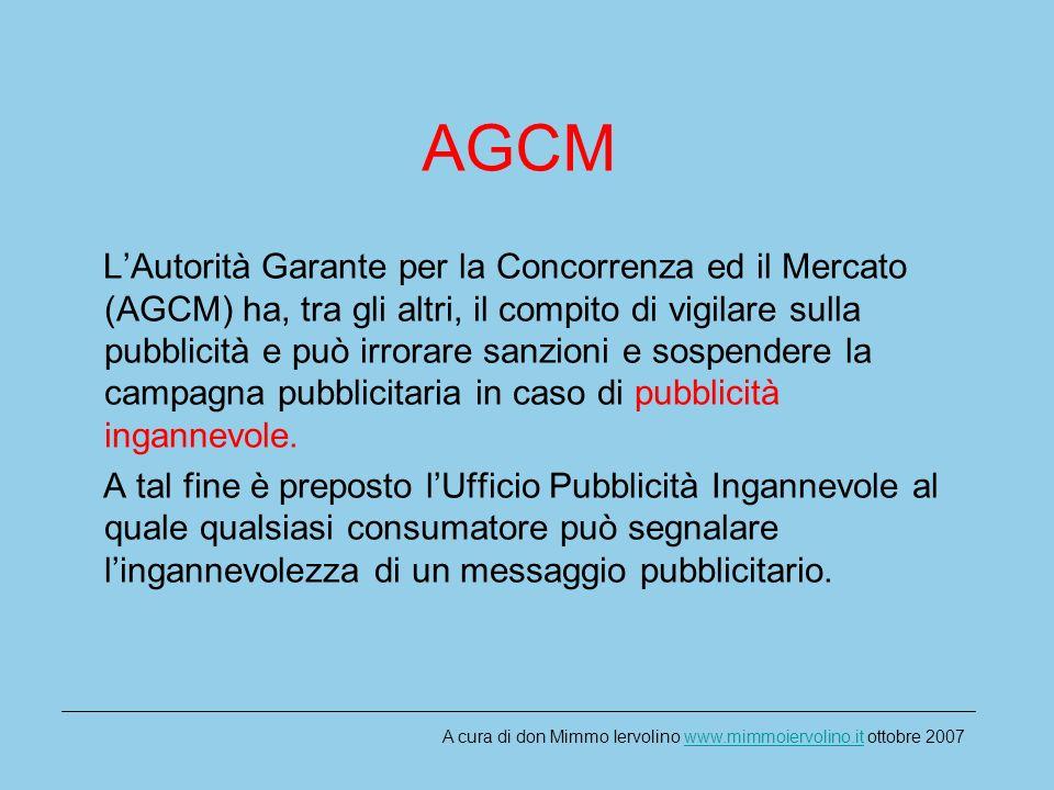 AGCM LAutorità Garante per la Concorrenza ed il Mercato (AGCM) ha, tra gli altri, il compito di vigilare sulla pubblicità e può irrorare sanzioni e sospendere la campagna pubblicitaria in caso di pubblicità ingannevole.