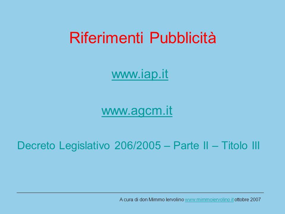 Riferimenti Pubblicità www.iap.it www.agcm.it Decreto Legislativo 206/2005 – Parte II – Titolo III A cura di don Mimmo Iervolino www.mimmoiervolino.it ottobre 2007www.mimmoiervolino.it